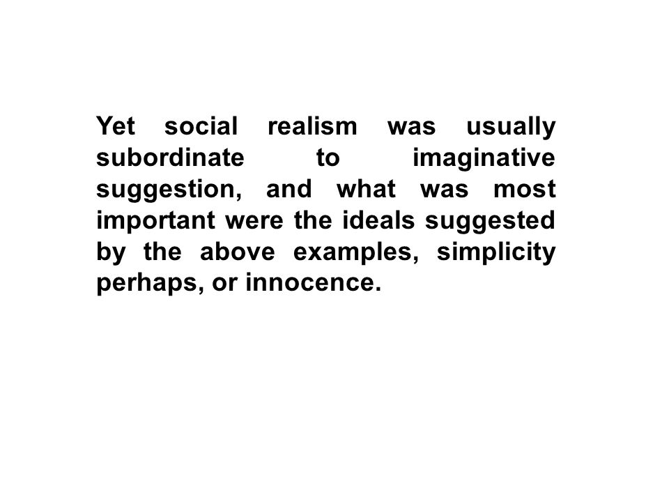 Yet social realism was usually subordinate to imaginative suggestion, and what was most important were the ideals suggested by the above examples, simplicity perhaps, or innocence.