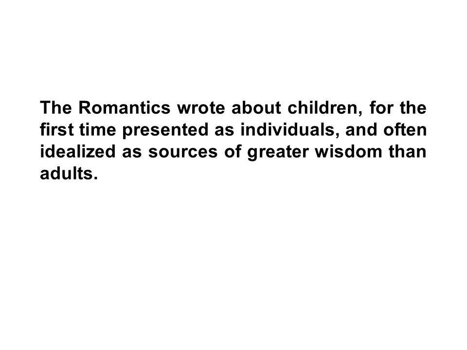 The Romantics wrote about children, for the first time presented as individuals, and often idealized as sources of greater wisdom than adults.