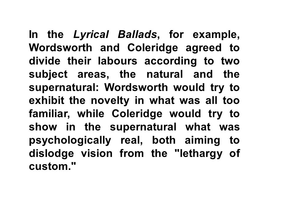 In the Lyrical Ballads, for example, Wordsworth and Coleridge agreed to divide their labours according to two subject areas, the natural and the supernatural: Wordsworth would try to exhibit the novelty in what was all too familiar, while Coleridge would try to show in the supernatural what was psychologically real, both aiming to dislodge vision from the lethargy of custom.