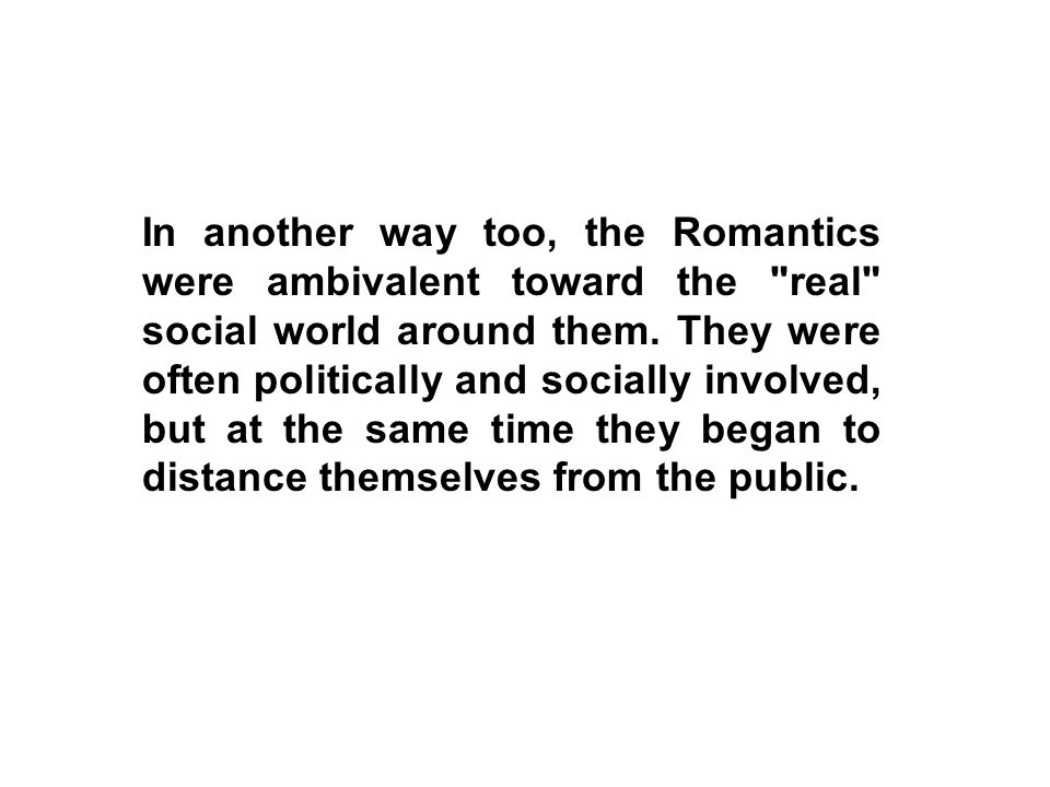 In another way too, the Romantics were ambivalent toward the real social world around them.