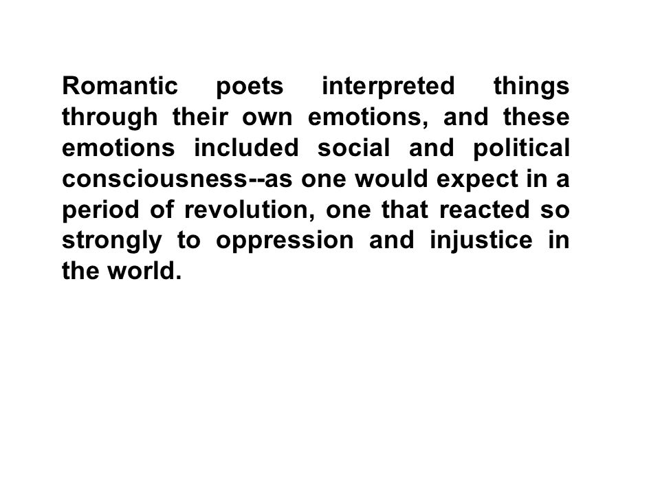 Romantic poets interpreted things through their own emotions, and these emotions included social and political consciousness--as one would expect in a period of revolution, one that reacted so strongly to oppression and injustice in the world.