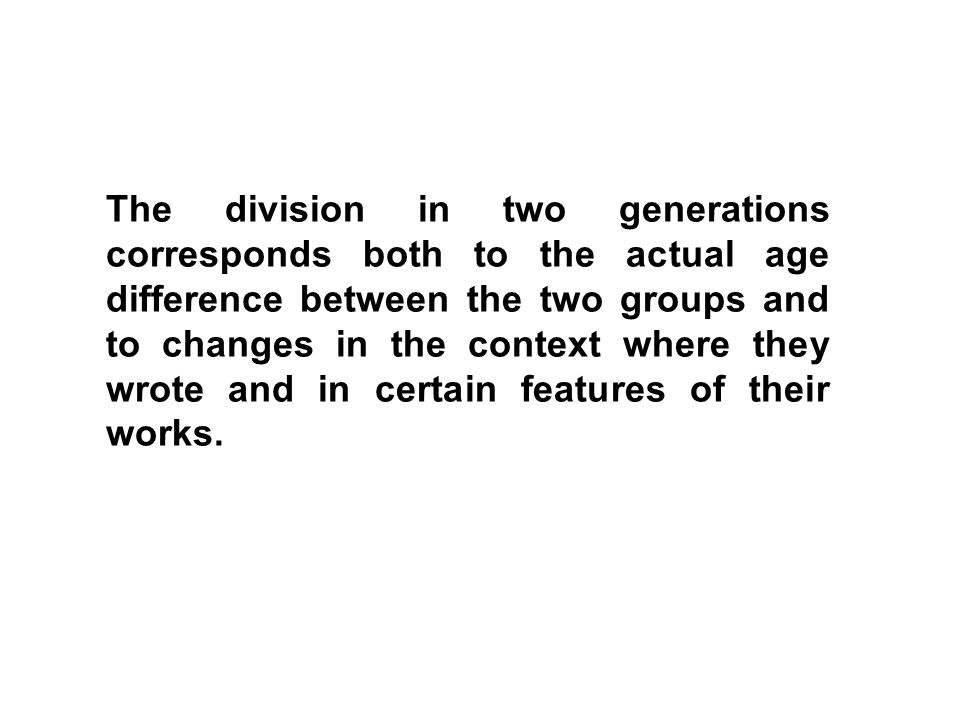 The division in two generations corresponds both to the actual age difference between the two groups and to changes in the context where they wrote and in certain features of their works.