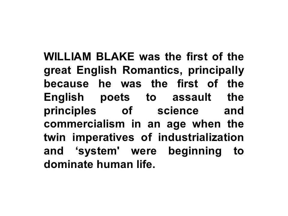 WILLIAM BLAKE was the first of the great English Romantics, principally because he was the first of the English poets to assault the principles of science and commercialism in an age when the twin imperatives of industrialization and 'system were beginning to dominate human life.