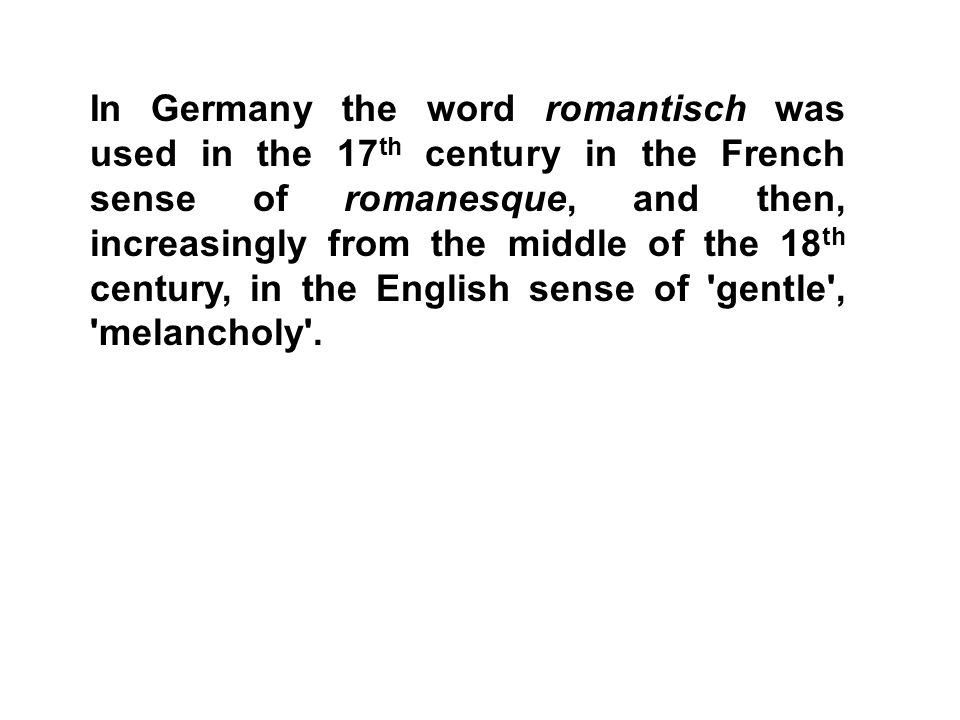 In Germany the word romantisch was used in the 17th century in the French sense of romanesque, and then, increasingly from the middle of the 18th century, in the English sense of gentle , melancholy .