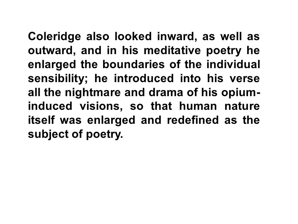 Coleridge also looked inward, as well as outward, and in his meditative poetry he enlarged the boundaries of the individual sensibility; he introduced into his verse all the nightmare and drama of his opium-induced visions, so that human nature itself was enlarged and redefined as the subject of poetry.