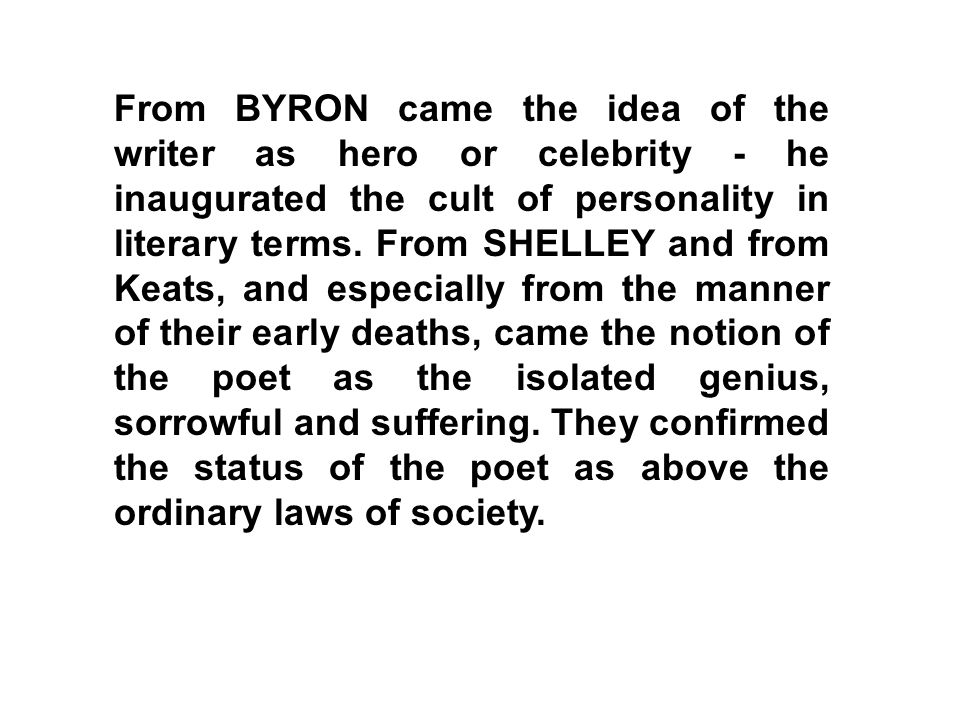 From BYRON came the idea of the writer as hero or celebrity - he inaugurated the cult of personality in literary terms.