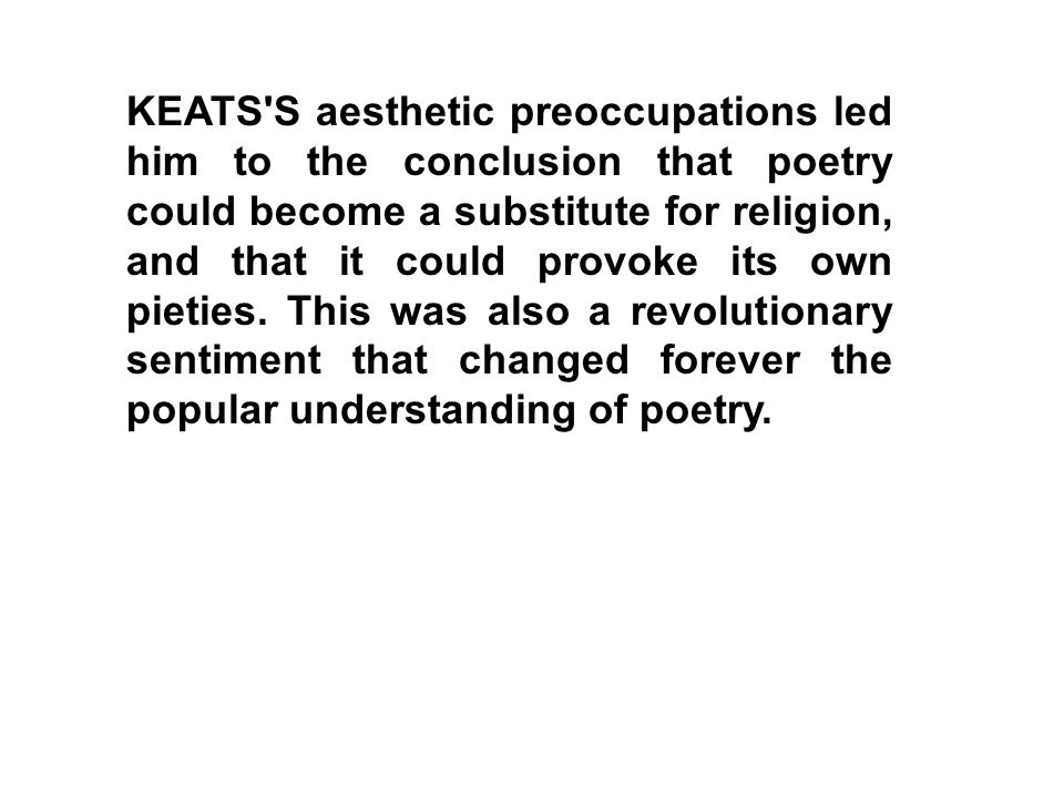 KEATS S aesthetic preoccupations led him to the conclusion that poetry could become a substitute for religion, and that it could provoke its own pieties.