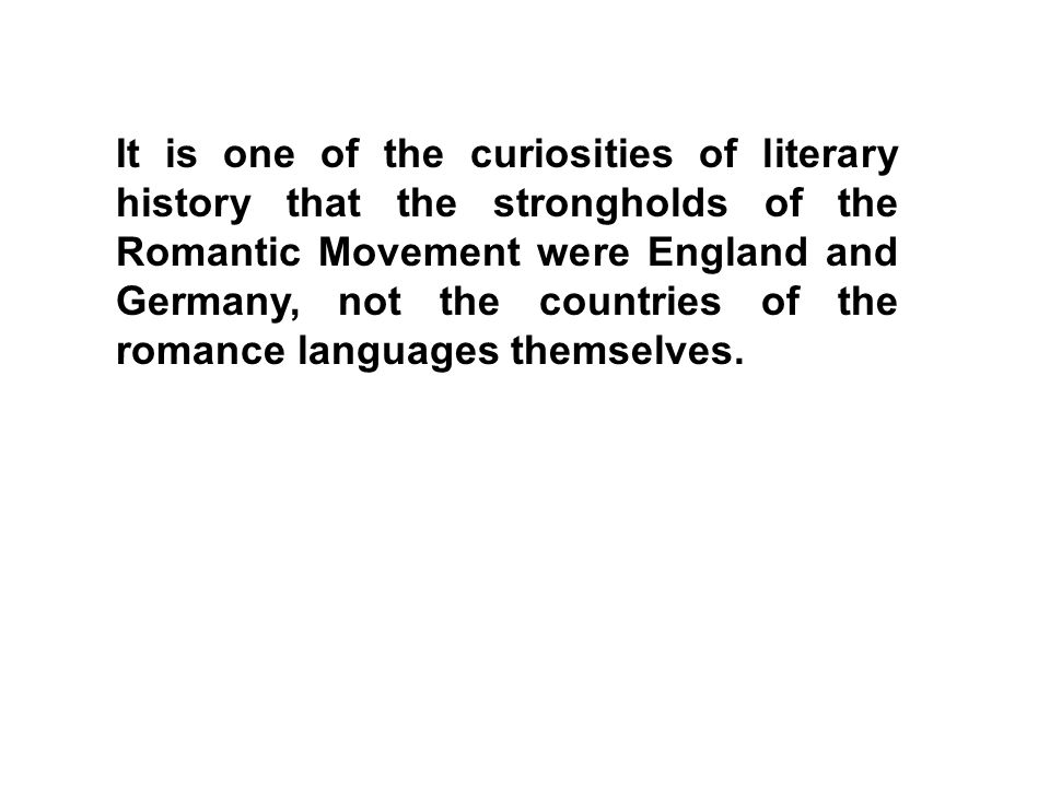 It is one of the curiosities of literary history that the strongholds of the Romantic Movement were England and Germany, not the countries of the romance languages themselves.