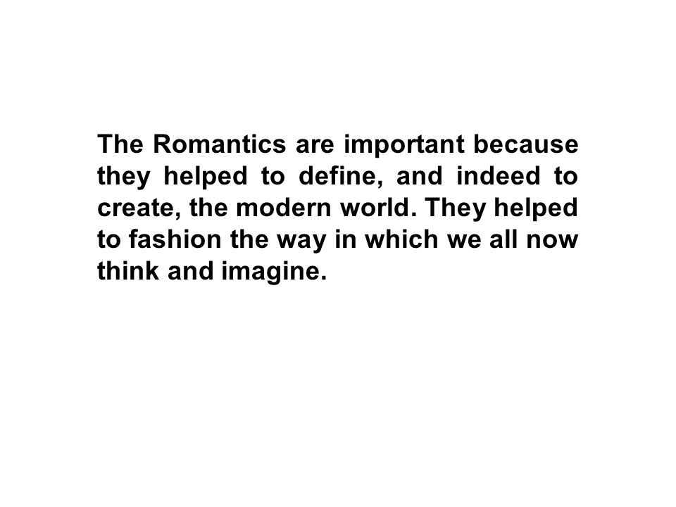 The Romantics are important because they helped to define, and indeed to create, the modern world.