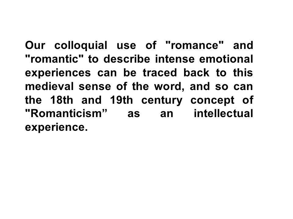 Our colloquial use of romance and romantic to describe intense emotional experiences can be traced back to this medieval sense of the word, and so can the 18th and 19th century concept of Romanticism as an intellectual experience.