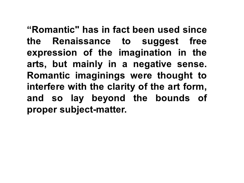 Romantic has in fact been used since the Renaissance to suggest free expression of the imagination in the arts, but mainly in a negative sense.