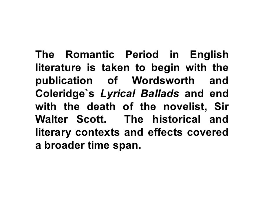 The Romantic Period in English literature is taken to begin with the publication of Wordsworth and Coleridge`s Lyrical Ballads and end with the death of the novelist, Sir Walter Scott.