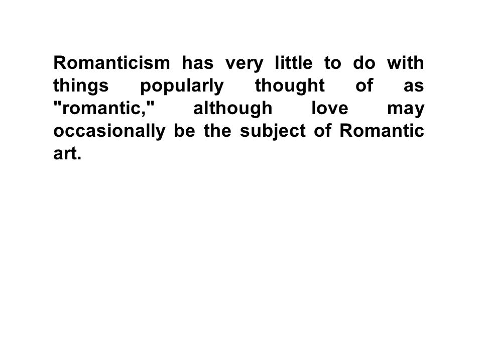 Romanticism has very little to do with things popularly thought of as romantic, although love may occasionally be the subject of Romantic art.