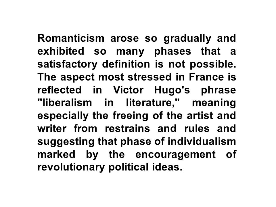 Romanticism arose so gradually and exhibited so many phases that a satisfactory definition is not possible.