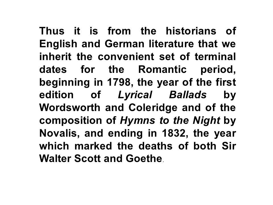 Thus it is from the historians of English and German literature that we inherit the convenient set of terminal dates for the Romantic period, beginning in 1798, the year of the first edition of Lyrical Ballads by Wordsworth and Coleridge and of the composition of Hymns to the Night by Novalis, and ending in 1832, the year which marked the deaths of both Sir Walter Scott and Goethe.