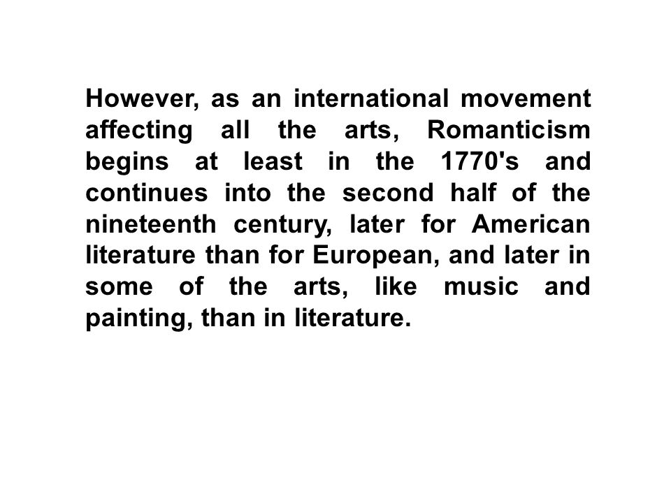 However, as an international movement affecting all the arts, Romanticism begins at least in the 1770 s and continues into the second half of the nineteenth century, later for American literature than for European, and later in some of the arts, like music and painting, than in literature.
