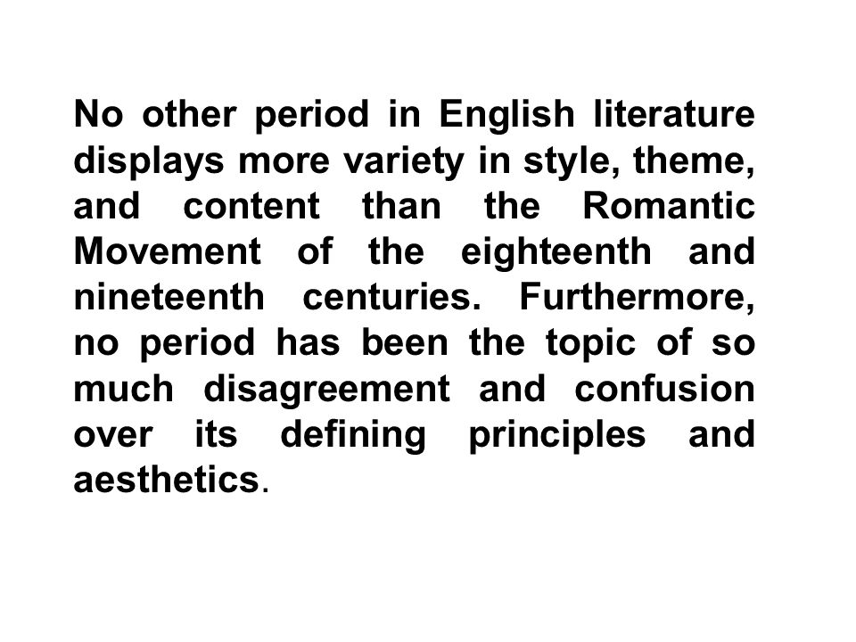 No other period in English literature displays more variety in style, theme, and content than the Romantic Movement of the eighteenth and nineteenth centuries.