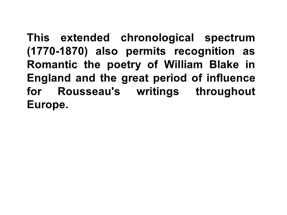 This extended chronological spectrum (1770-1870) also permits recognition as Romantic the poetry of William Blake in England and the great period of influence for Rousseau s writings throughout Europe.