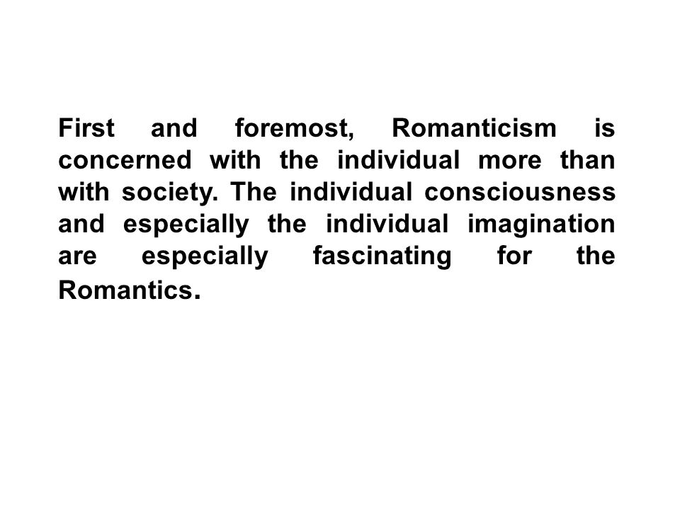 First and foremost, Romanticism is concerned with the individual more than with society.