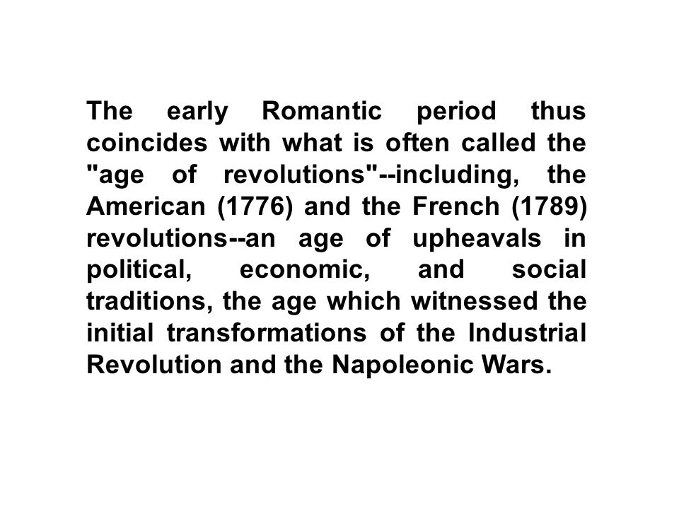 The early Romantic period thus coincides with what is often called the age of revolutions --including, the American (1776) and the French (1789) revolutions--an age of upheavals in political, economic, and social traditions, the age which witnessed the initial transformations of the Industrial Revolution and the Napoleonic Wars.