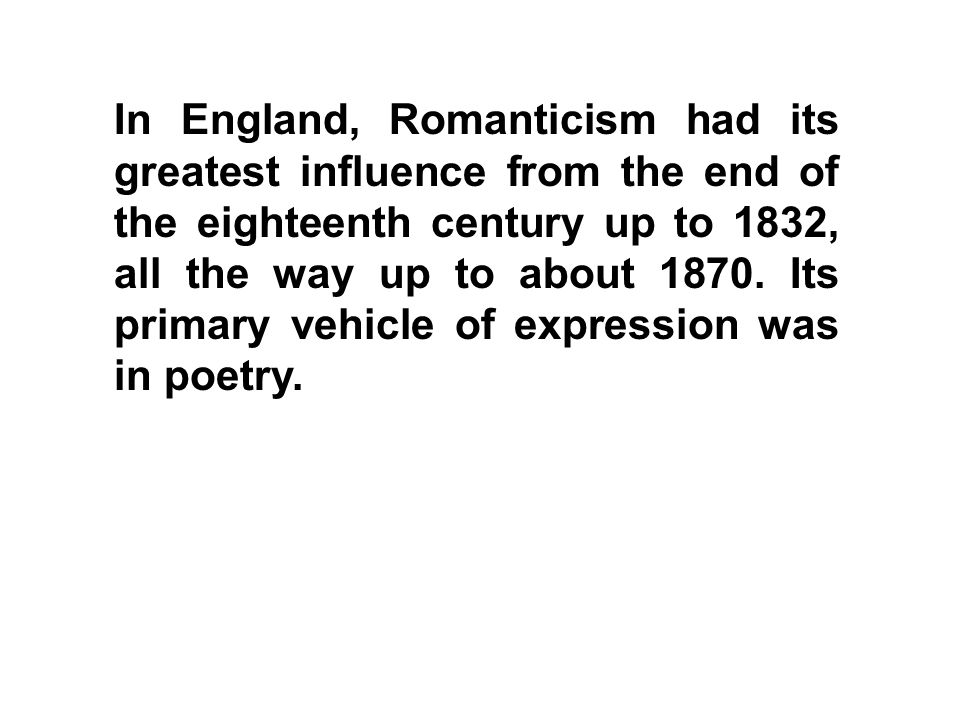 In England, Romanticism had its greatest influence from the end of the eighteenth century up to 1832, all the way up to about 1870.
