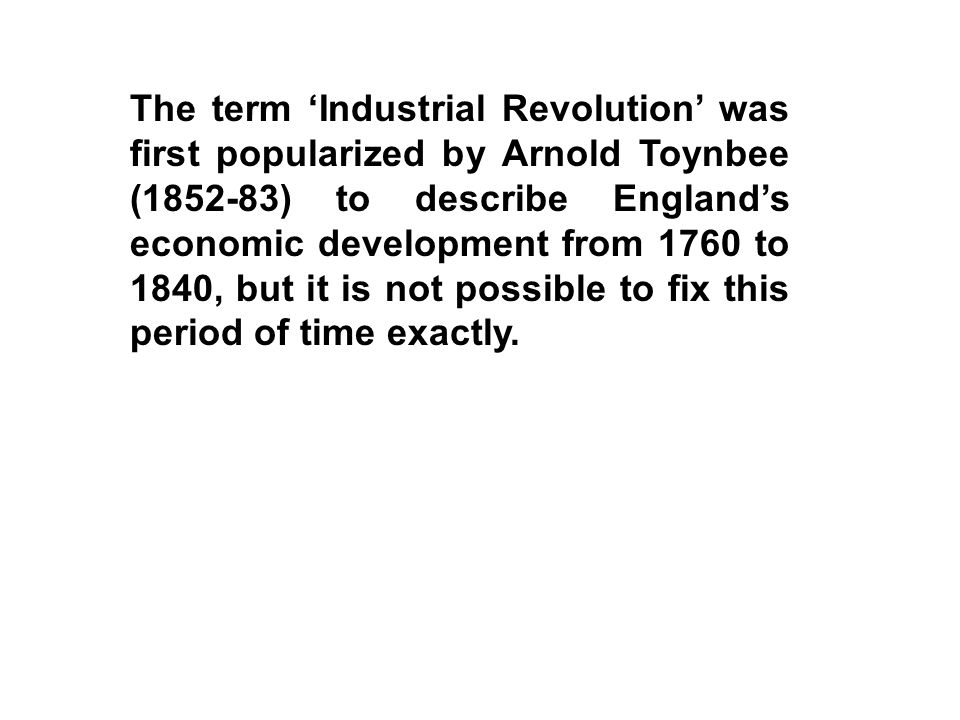 The term 'Industrial Revolution' was first popularized by Arnold Toynbee (1852-83) to describe England's economic development from 1760 to 1840, but it is not possible to fix this period of time exactly.