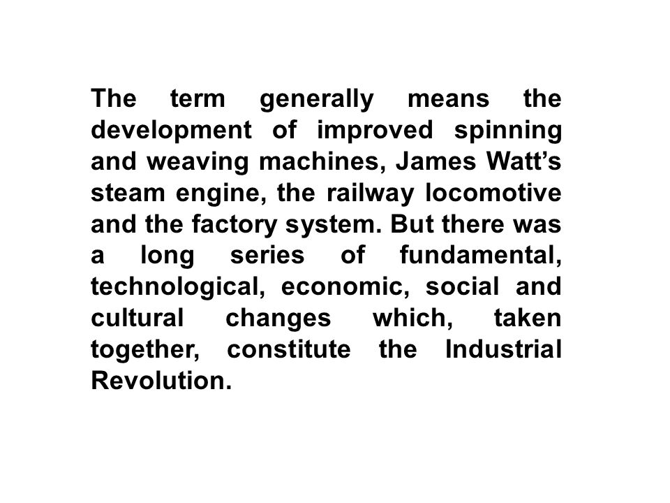 The term generally means the development of improved spinning and weaving machines, James Watt's steam engine, the railway locomotive and the factory system.