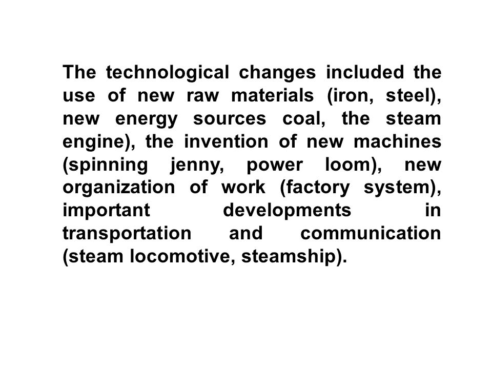 The technological changes included the use of new raw materials (iron, steel), new energy sources coal, the steam engine), the invention of new machines (spinning jenny, power loom), new organization of work (factory system), important developments in transportation and communication (steam locomotive, steamship).