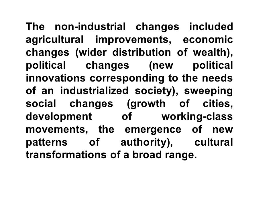 The non-industrial changes included agricultural improvements, economic changes (wider distribution of wealth), political changes (new political innovations corresponding to the needs of an industrialized society), sweeping social changes (growth of cities, development of working-class movements, the emergence of new patterns of authority), cultural transformations of a broad range.