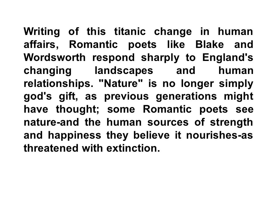 Writing of this titanic change in human affairs, Romantic poets like Blake and Wordsworth respond sharply to England s changing landscapes and human relationships.