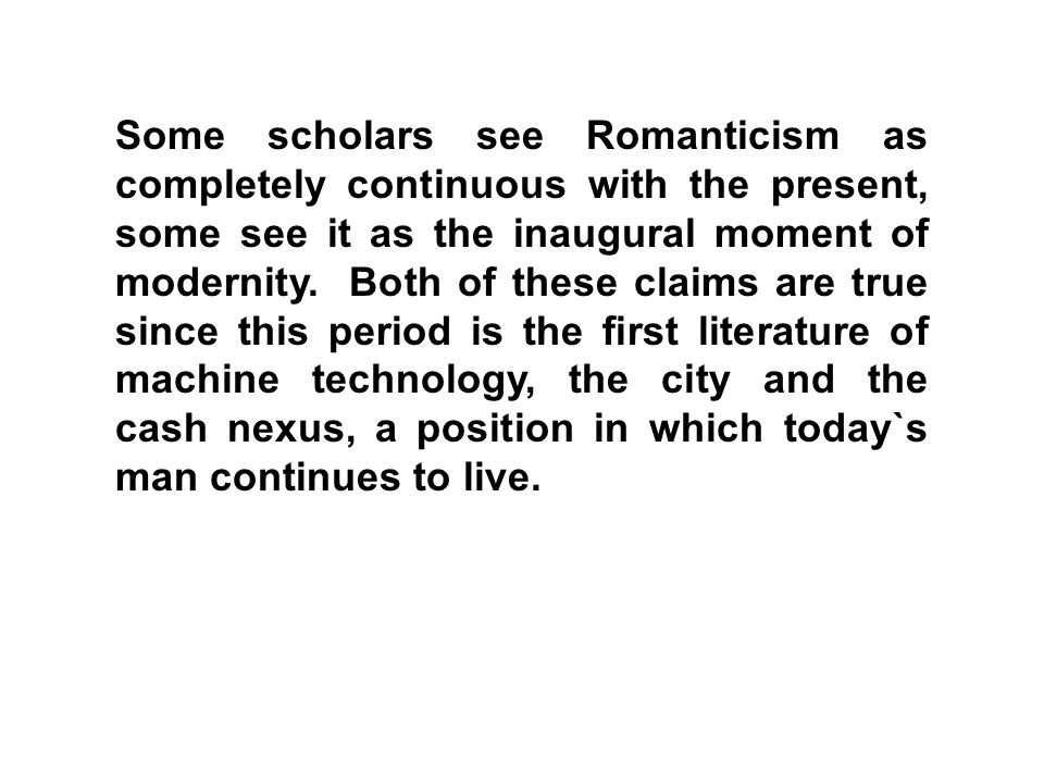 Some scholars see Romanticism as completely continuous with the present, some see it as the inaugural moment of modernity.