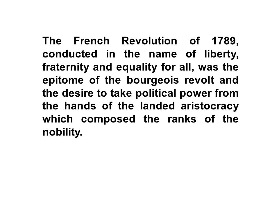 The French Revolution of 1789, conducted in the name of liberty, fraternity and equality for all, was the epitome of the bourgeois revolt and the desire to take political power from the hands of the landed aristocracy which composed the ranks of the nobility.