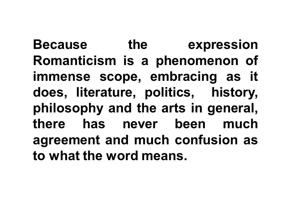 Because the expression Romanticism is a phenomenon of immense scope, embracing as it does, literature, politics, history, philosophy and the arts in general, there has never been much agreement and much confusion as to what the word means.