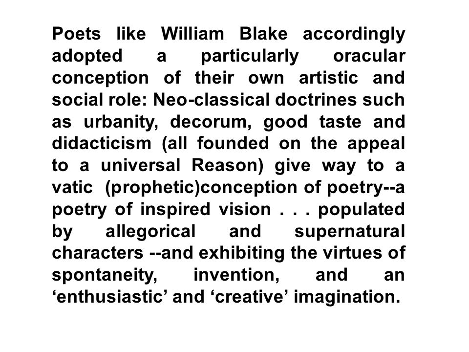 Poets like William Blake accordingly adopted a particularly oracular conception of their own artistic and social role: Neo-classical doctrines such as urbanity, decorum, good taste and didacticism (all founded on the appeal to a universal Reason) give way to a vatic (prophetic)conception of poetry--a poetry of inspired vision .