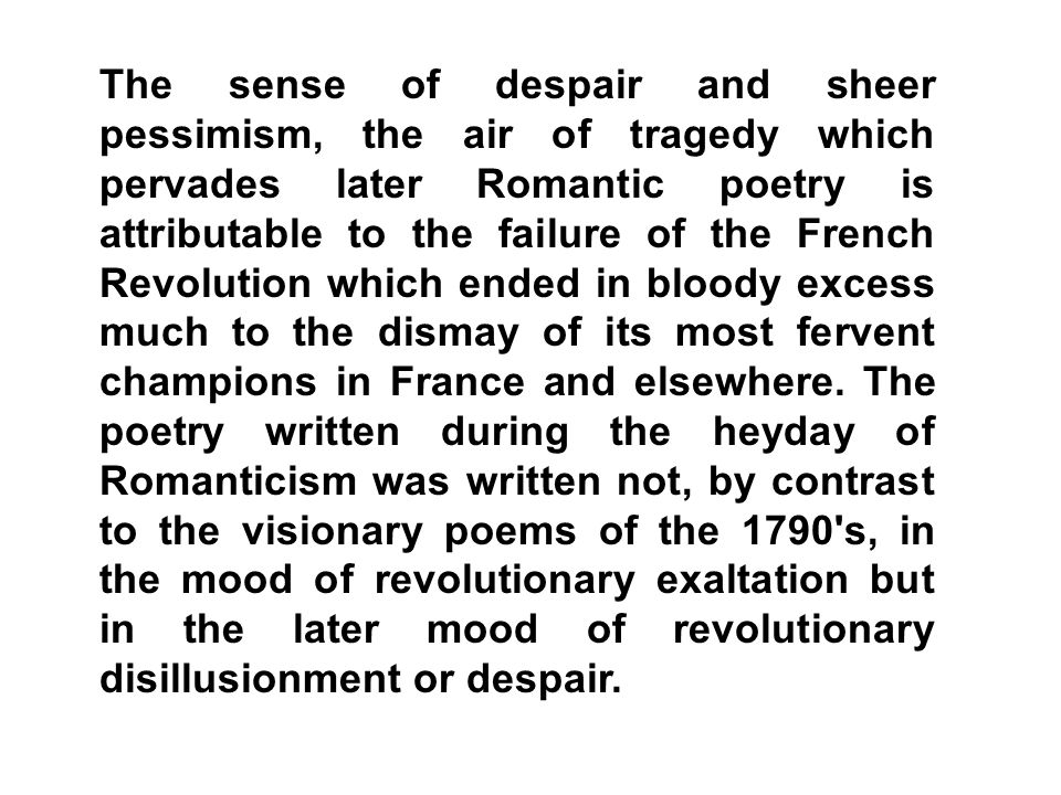 The sense of despair and sheer pessimism, the air of tragedy which pervades later Romantic poetry is attributable to the failure of the French Revolution which ended in bloody excess much to the dismay of its most fervent champions in France and elsewhere.