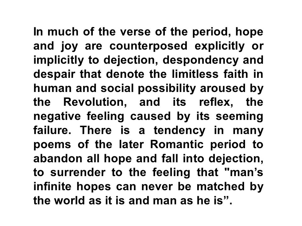 In much of the verse of the period, hope and joy are counterposed explicitly or implicitly to dejection, despondency and despair that denote the limitless faith in human and social possibility aroused by the Revolution, and its reflex, the negative feeling caused by its seeming failure.