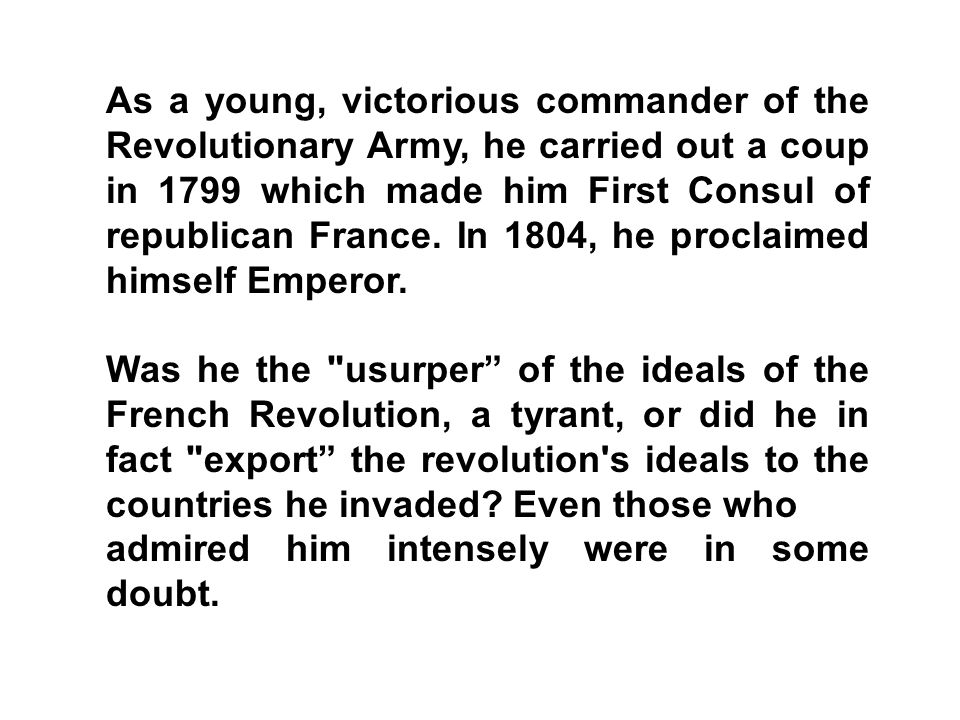 As a young, victorious commander of the Revolutionary Army, he carried out a coup in 1799 which made him First Consul of republican France. In 1804, he proclaimed himself Emperor.