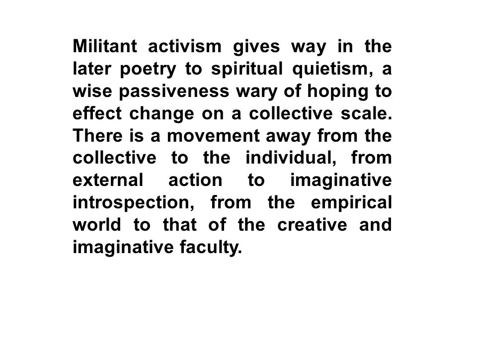 Militant activism gives way in the later poetry to spiritual quietism, a wise passiveness wary of hoping to effect change on a collective scale.
