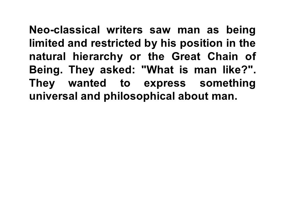 Neo-classical writers saw man as being limited and restricted by his position in the natural hierarchy or the Great Chain of Being.