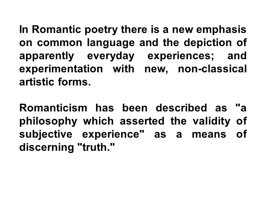 In Romantic poetry there is a new emphasis on common language and the depiction of apparently everyday experiences; and experimentation with new, non-classical artistic forms.