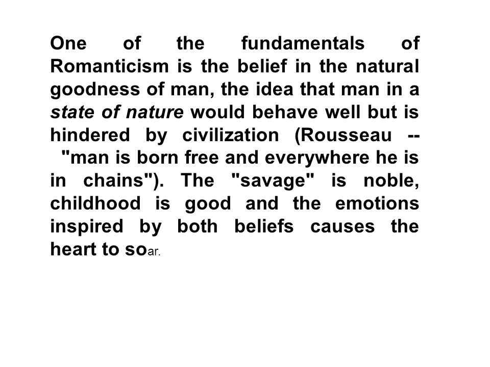 One of the fundamentals of Romanticism is the belief in the natural goodness of man, the idea that man in a state of nature would behave well but is hindered by civilization (Rousseau -- man is born free and everywhere he is in chains ).