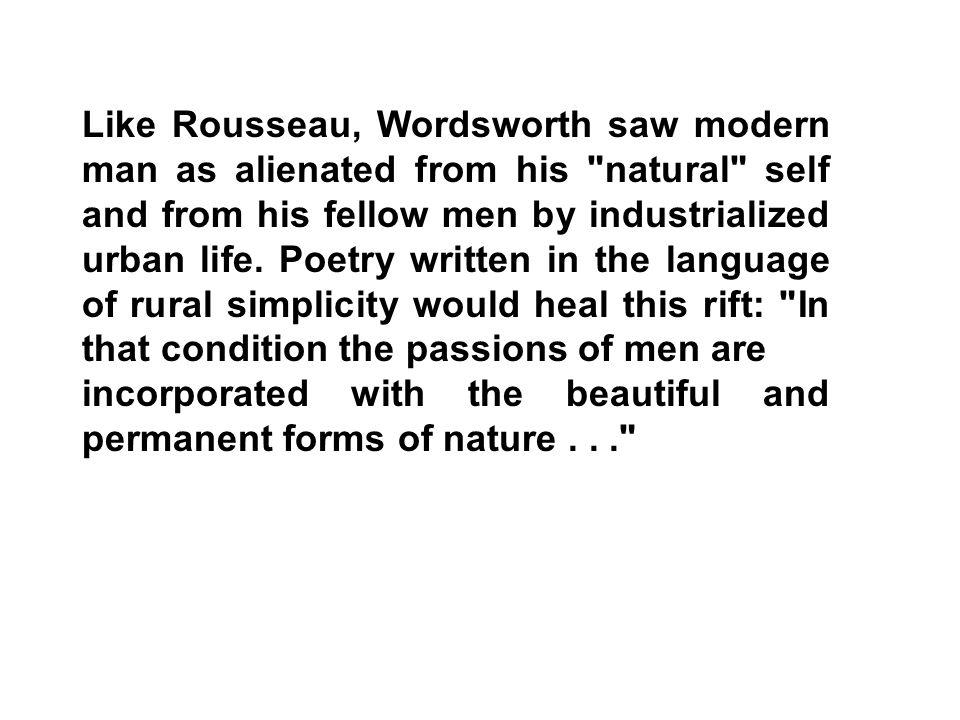Like Rousseau, Wordsworth saw modern man as alienated from his natural self and from his fellow men by industrialized urban life. Poetry written in the language of rural simplicity would heal this rift: In that condition the passions of men are