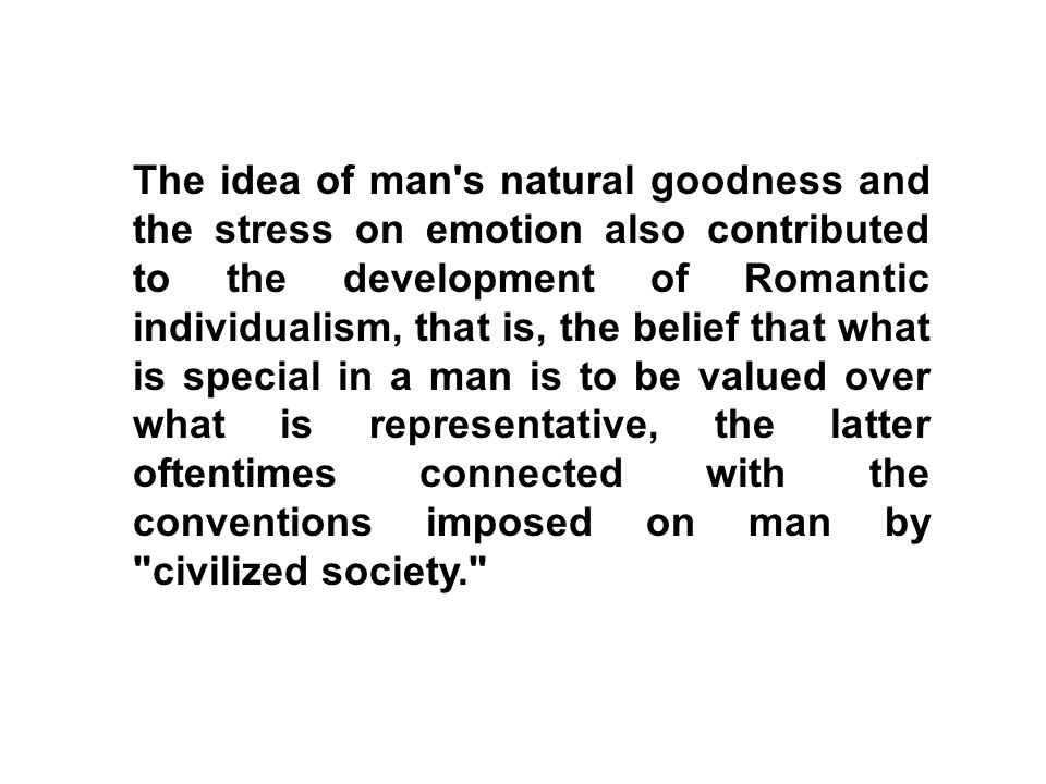 The idea of man s natural goodness and the stress on emotion also contributed to the development of Romantic individualism, that is, the belief that what is special in a man is to be valued over what is representative, the latter oftentimes connected with the conventions imposed on man by civilized society.