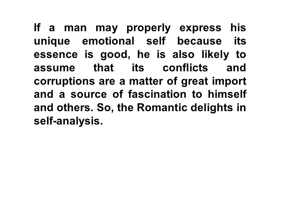 If a man may properly express his unique emotional self because its essence is good, he is also likely to assume that its conflicts and corruptions are a matter of great import and a source of fascination to himself and others.