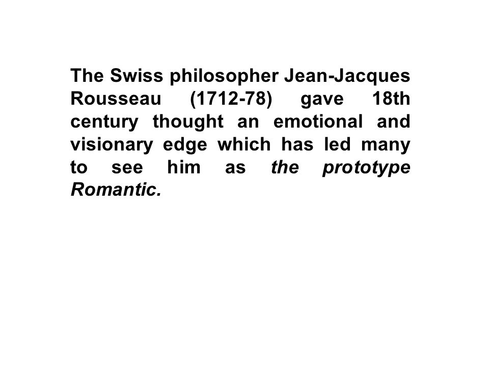 The Swiss philosopher Jean-Jacques Rousseau (1712-78) gave 18th century thought an emotional and visionary edge which has led many to see him as the prototype Romantic.