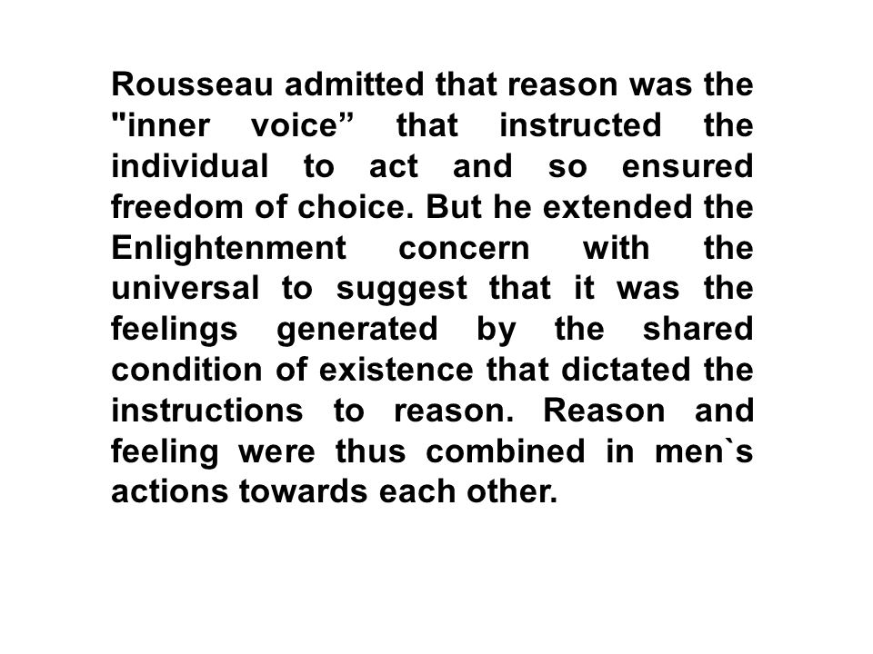 Rousseau admitted that reason was the inner voice that instructed the individual to act and so ensured freedom of choice.