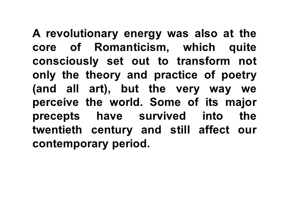 A revolutionary energy was also at the core of Romanticism, which quite consciously set out to transform not only the theory and practice of poetry (and all art), but the very way we perceive the world.