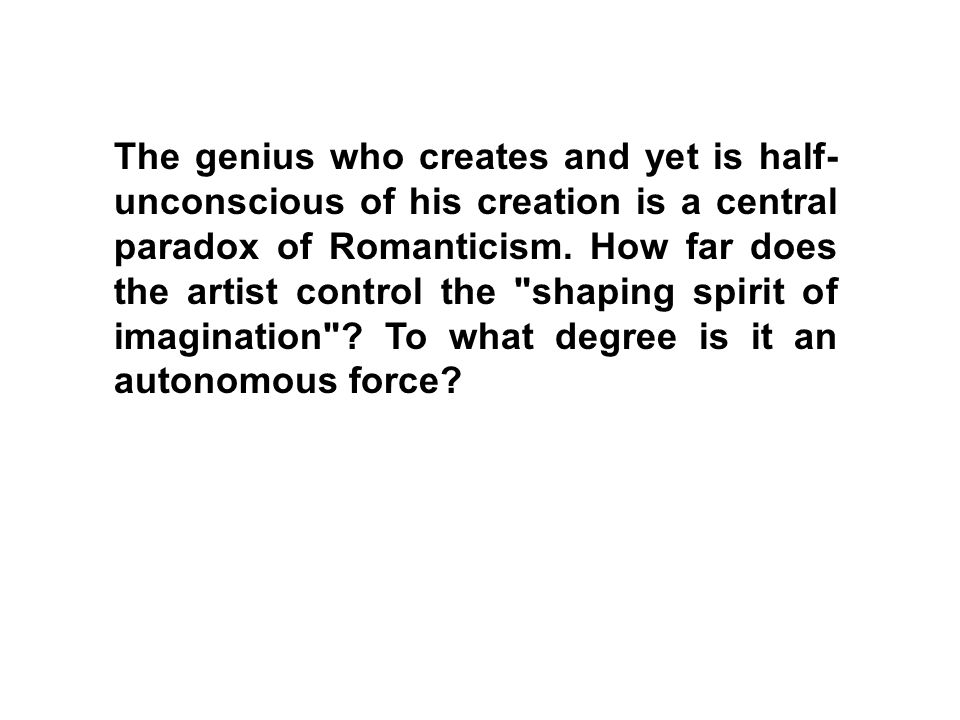 The genius who creates and yet is half-unconscious of his creation is a central paradox of Romanticism.