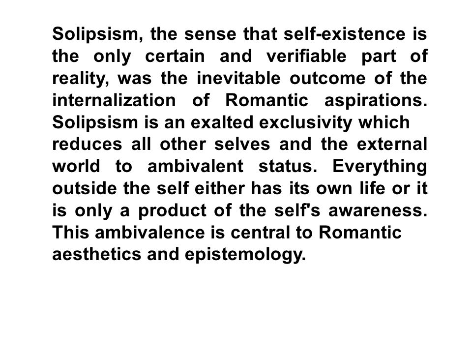 Solipsism, the sense that self-existence is the only certain and verifiable part of reality, was the inevitable outcome of the internalization of Romantic aspirations. Solipsism is an exalted exclusivity which