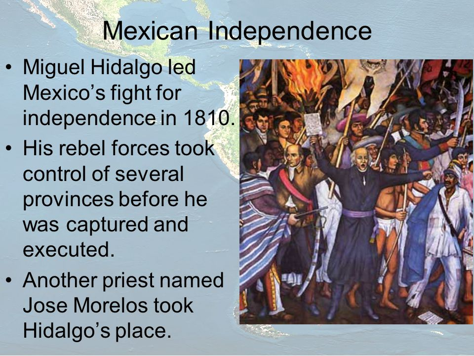 Mexican Independence Miguel Hidalgo led Mexico's fight for independence in 1810.